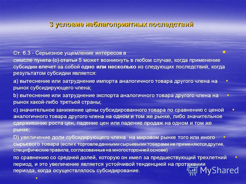 3 условие неблагоприятных последствий Ст. 6.3 - Cерьезное ущемление интересов в смысле пункта (с) статьи 5 может возникнуть в любом случае, когда применение субсидии влечет за собой одно или несколько из следующих последствий, когда результатом субси