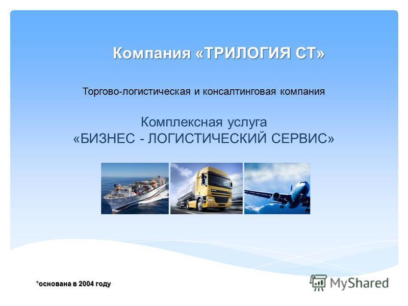 Комплексная услуга «БИЗНЕС - ЛОГИСТИЧЕСКИЙ СЕРВИС» *основана в 2004 году Торгово-логистическая и консалтинговая компания Компания «ТРИЛОГИЯ СТ»