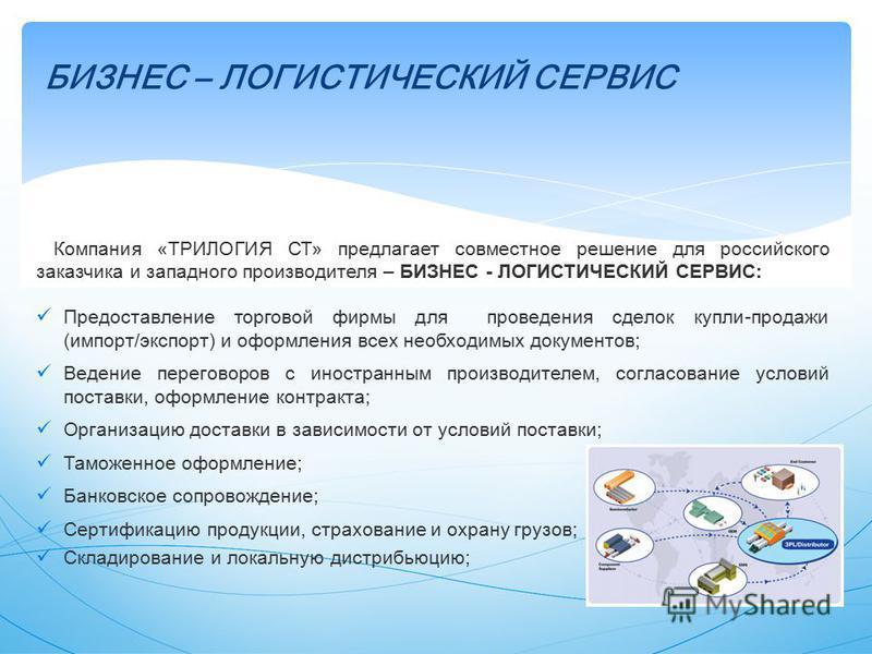 БИЗНЕС – ЛОГИСТИЧЕСКИЙ СЕРВИС Компания «ТРИЛОГИЯ СТ» предлагает совместное решение для российского заказчика и западного производителя – БИЗНЕС - ЛОГИСТИЧЕСКИЙ СЕРВИС: Предоставление торговой фирмы для проведения сделок купли-продажи (импорт/экспорт)