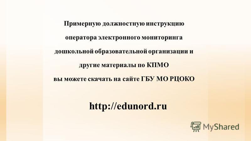 Примерную должностную инструкцию оператора электронного мониторинга дошкольной образовательной организации и другие материалы по КПМО вы можете скачать на сайте ГБУ МО РЦОКО http://edunord.ru