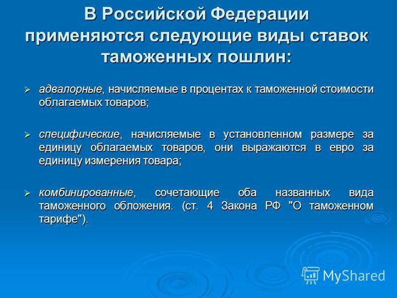 В Российской Федерации применяются следующие виды ставок таможенных пошлин: адвалорные, начисляемые в процентах к таможенной стоимости облагаемых товаров; адвалорные, начисляемые в процентах к таможенной стоимости облагаемых товаров; специфические, н