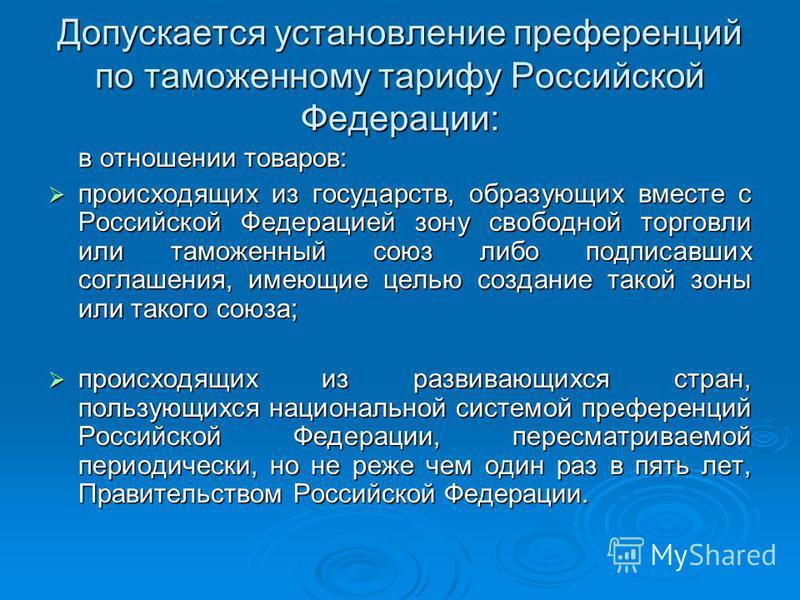 Допускается установление преференций по таможенному тарифу Российской Федерации: в отношении товаров: происходящих из государств, образующих вместе с Российской Федерацией зону свободной торговли или таможенный союз либо подписавших соглашения, имеющ