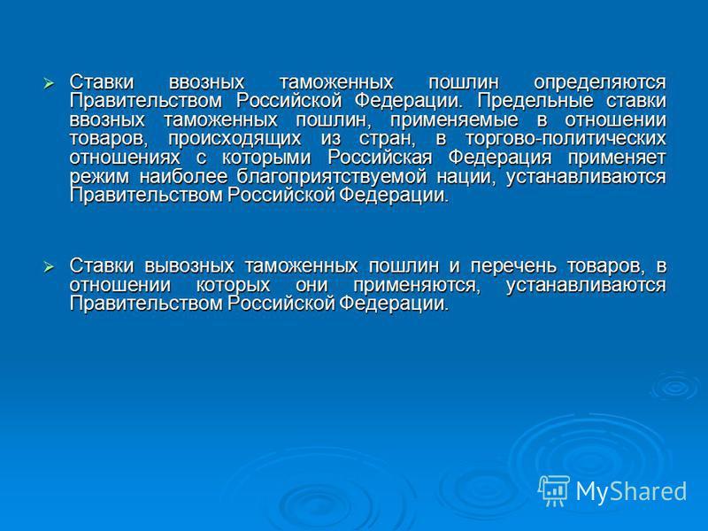 Ставки ввозных таможенных пошлин определяются Правительством Российской Федерации. Предельные ставки ввозных таможенных пошлин, применяемые в отношении товаров, происходящих из стран, в торгово-политических отношениях с которыми Российская Федерация