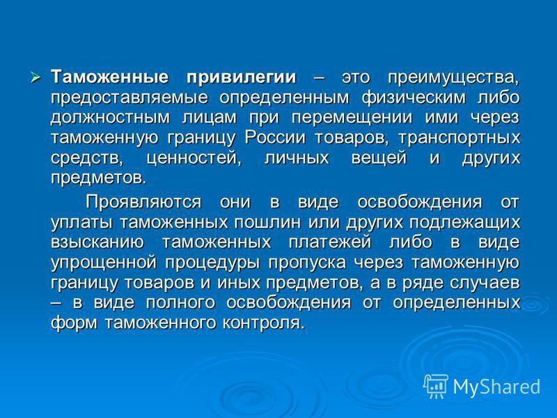 Таможенные привилегии – это преимущества, предоставляемые определенным физическим либо должностным лицам при перемещении ими через таможенную границу России товаров, транспортных средств, ценностей, личных вещей и других предметов. Таможенные привиле