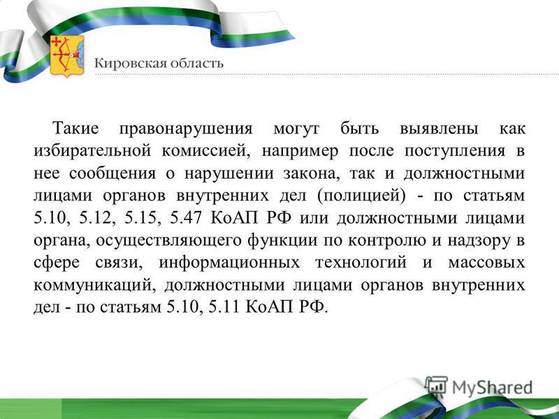Такие правонарушения могут быть выявлены как избирательной комиссией, например после поступления в нее сообщения о нарушении закона, так и должностными лицами органов внутренних дел (полицией) - по статьям 5.10, 5.12, 5.15, 5.47 КоАП РФ или должностн