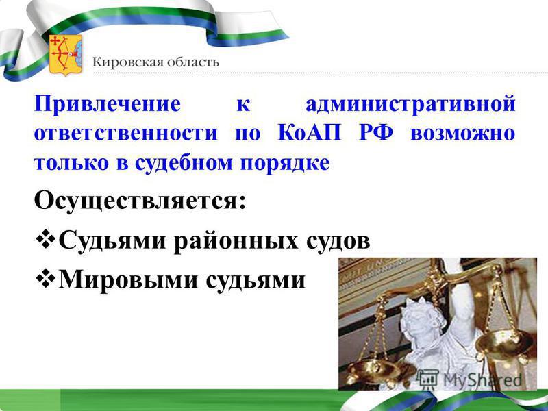 Привлечение к административной ответственности по КоАП РФ возможно только в судебном порядке Осуществляется: Судьями районных судов Мировыми судьями
