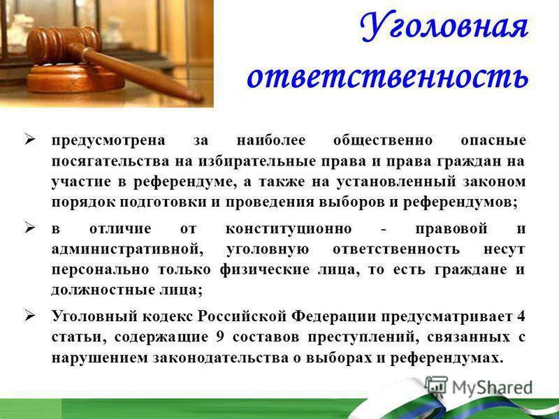 Уголовная ответственность предусмотрена за наиболее общественно опасные посягательства на избирательные права и права граждан на участие в референдуме, а также на установленный законом порядок подготовки и проведения выборов и референдумов; в отличие