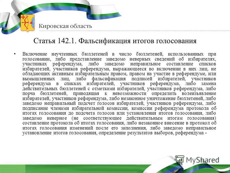 Статья 142.1. Фальсификация итогов голосования Включение неучтенных бюллетеней в число бюллетеней, использованных при голосовании, либо представление заведомо неверных сведений об избирателях, участниках референдума, либо заведомо неправильное состав