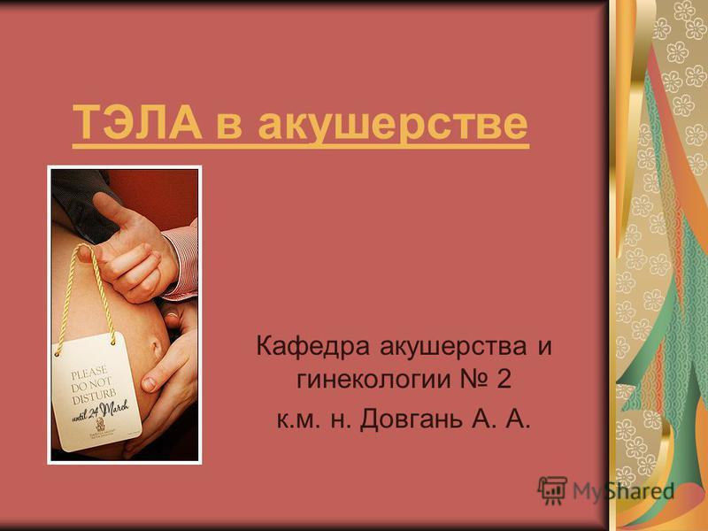 ТЭЛА в акушерстве Кафедра акушерства и гинекологии 2 к.м. н. Довгань А. А.
