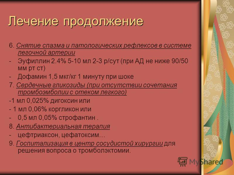 Лечение продолжение 6. Снятие спазма и патологических рефлексов в системе легочной артерии -Эуфиллин 2.4% 5-10 мл 2-3 р/сут (при АД не ниже 90/50 мм рт ст) -Дофамин 1,5 мкг/кг 1 минуту при шоке 7. Сердечные гликозиды (при отсутствии сочетания тромбоэ