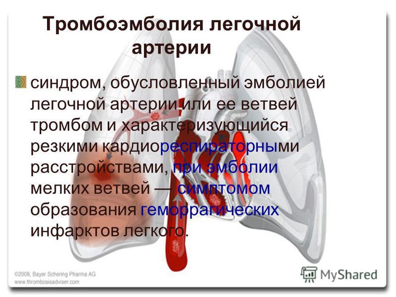 Тромбоэмболия легочной артерии синдром, обусловленный эмболией легочной артерии или ее ветвей тромбом и характеризующийся резкими кардио-респираторными расстройствами, при эмболии мелких ветвей симптомом образования геморрагических инфарктов легкого.