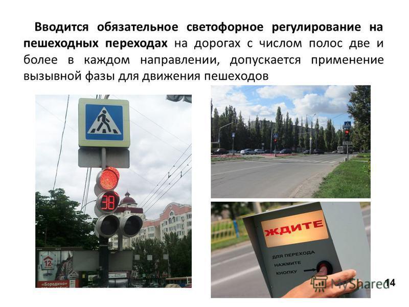 Вводится обязательное светофорное регулирование на пешеходных переходах на дорогах с числом полос две и более в каждом направлении, допускается применение вызывной фазы для движения пешеходов 14