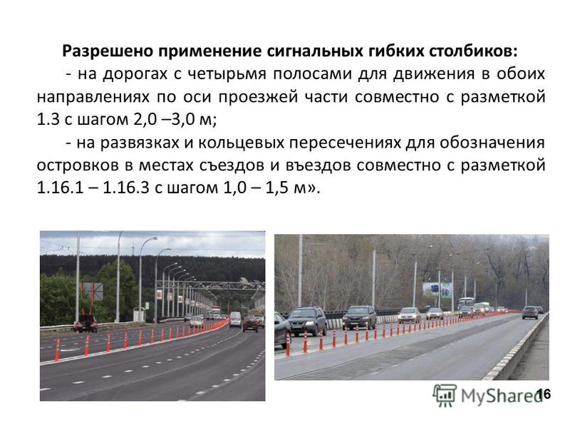 Разрешено применение сигнальных гибких столбиков: - на дорогах с четырьмя полосами для движения в обоих направлениях по оси проезжей части совместно с разметкой 1.3 с шагом 2,0 –3,0 м; - на развязках и кольцевых пересечениях для обозначения островков