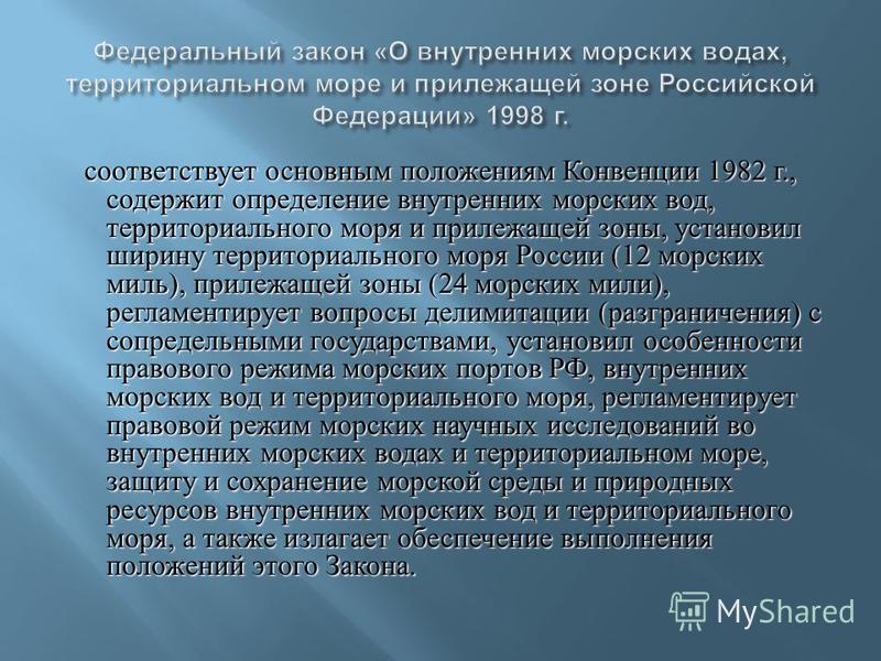 соответствует основным положениям Конвенции 1982 г., содержит определение внутренних морских вод, территориального моря и прилежащей зоны, установил ширину территориального моря России (12 морских миль ), прилежащей зоны (24 морских мили ), регламент