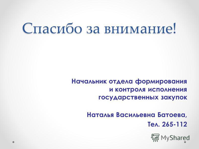 Спасибо за внимание! Начальник отдела формирования и контроля исполнения государственных закупок Наталья Васильевна Батоева, Тел. 265-112