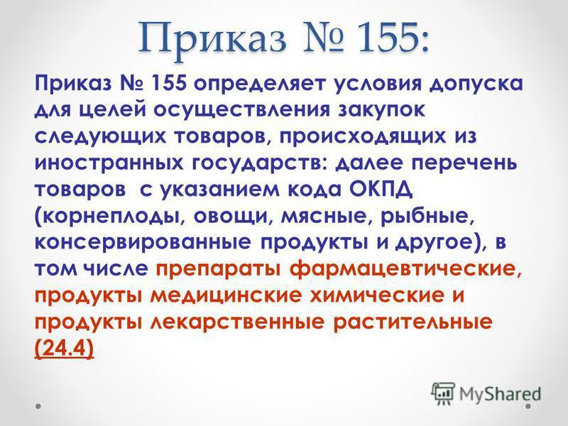 Приказ 155: Приказ 155 определяет условия допуска для целей осуществления закупок следующих товаров, происходящих из иностранных государств: далее перечень товаров с указанием кода ОКПД (корнеплоды, овощи, мясные, рыбные, консервированные продукты и