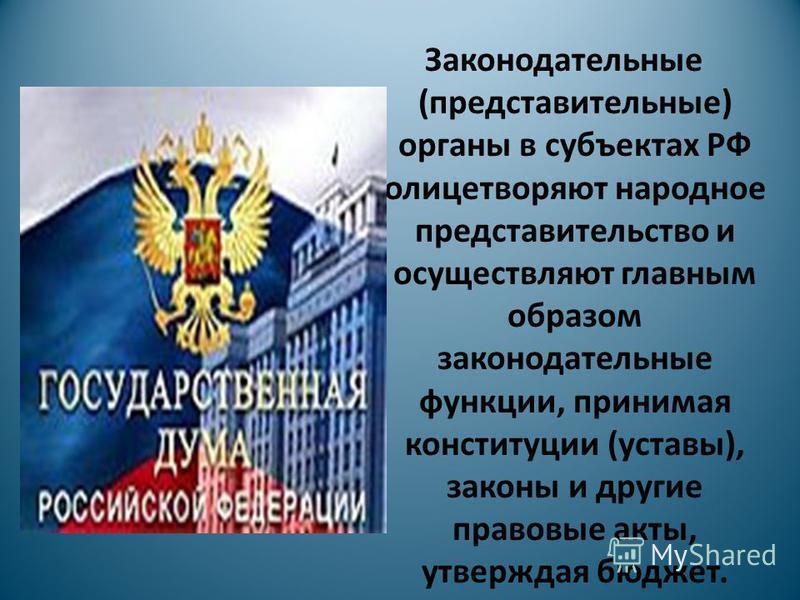 Законодательные (представительные) органы в субъектах РФ олицетворяют народное представительство и осуществляют главным образом законодательные функции, принимая конституции (уставы), законы и другие правовые акты, утверждая бюджет.