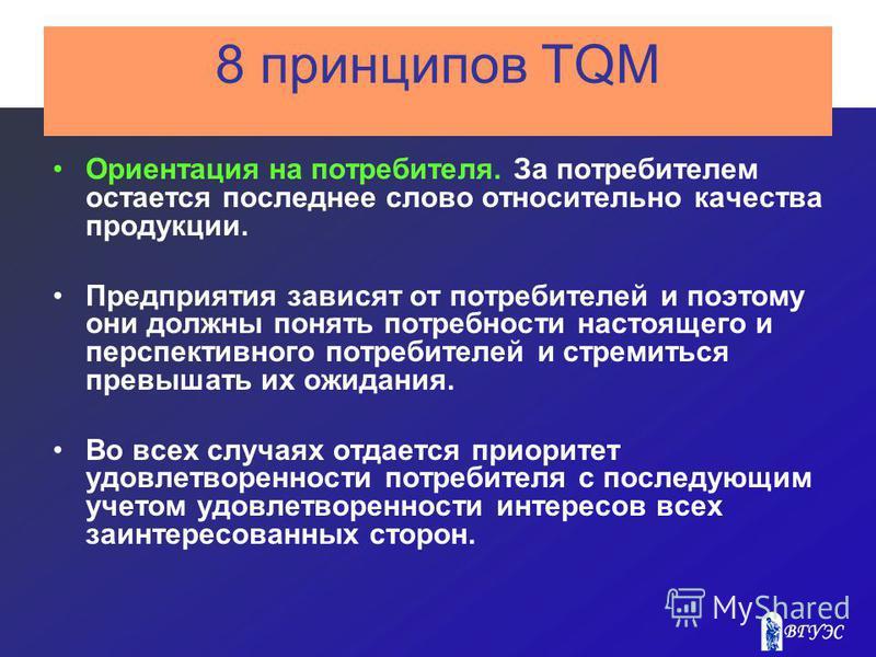 8 принципов TQM Ориентация на потребителя. За потребителем остается последнее слово относительно качества продукции. Предприятия зависят от потребителей и поэтому они должны понять потребности настоящего и перспективного потребителей и стремиться пре