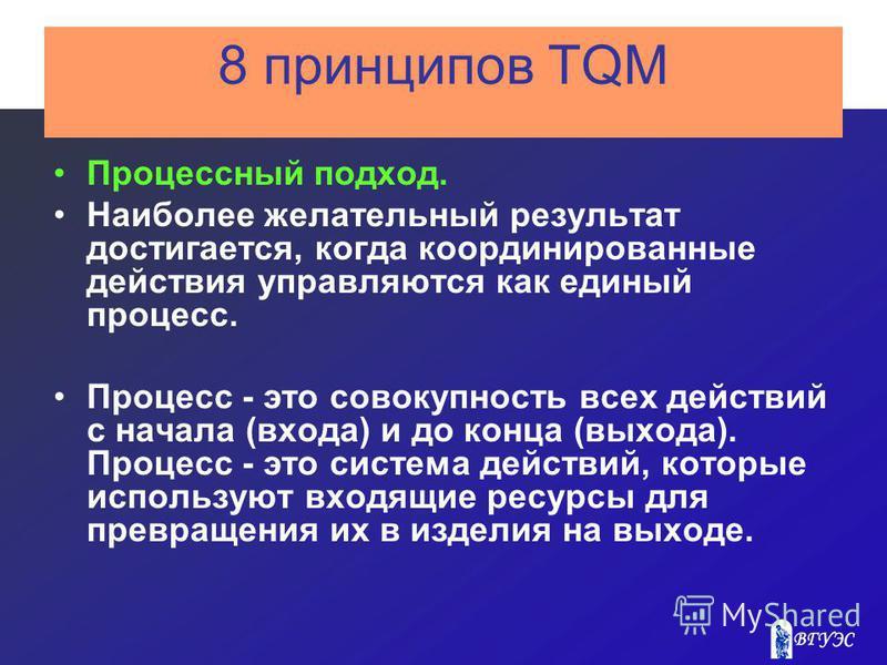 8 принципов TQM Процессный подход. Наиболее желательный результат достигается, когда координированные действия управляются как единый процесс. Процесс - это совокупность всех действий с начала (входа) и до конца (выхода). Процесс - это система действ