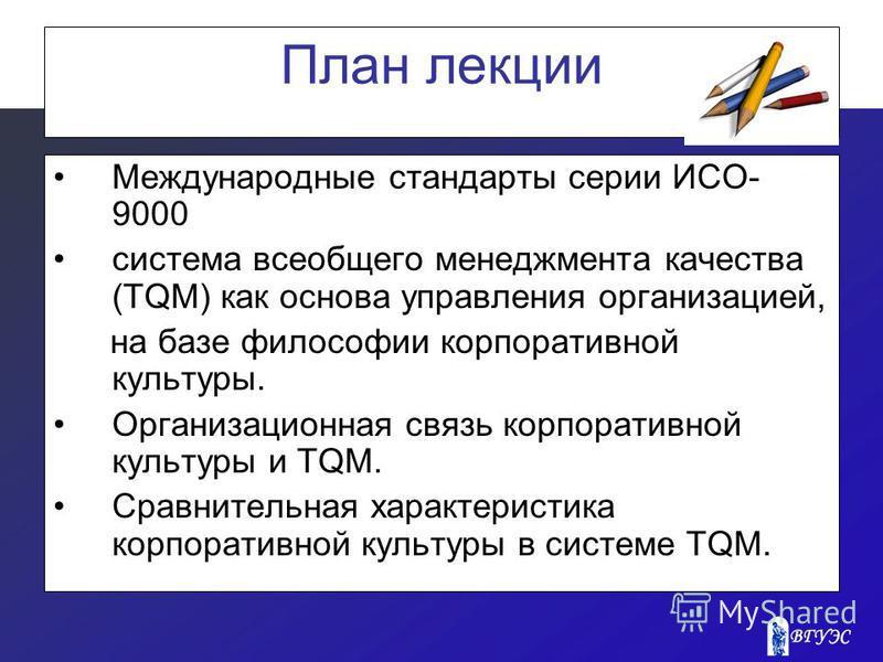 План лекции Международные стандарты серии ИСО- 9000 система всеобщего менеджмента качества (TQM) как основа управления организацией, на базе философии корпоративной культуры. Организационная связь корпоративной культуры и TQM. Сравнительная характери