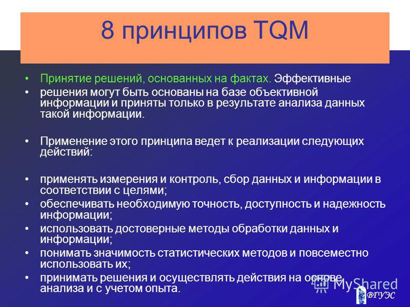 8 принципов TQM Принятие решений, основанных на фактах. Эффективные решения могут быть основаны на базе объективной информации и приняты только в результате анализа данных такой информации. Применение этого принципа ведет к реализации следующих дейст