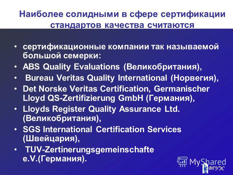 Наиболее солидными в сфере сертификации стандартов качества считаются сертификационные компании так называемой большой семерки: ABS Quality Evaluations (Великобритания), Bureau Veritas Quality International (Норвегия), Det Norske Veritas Certificatio