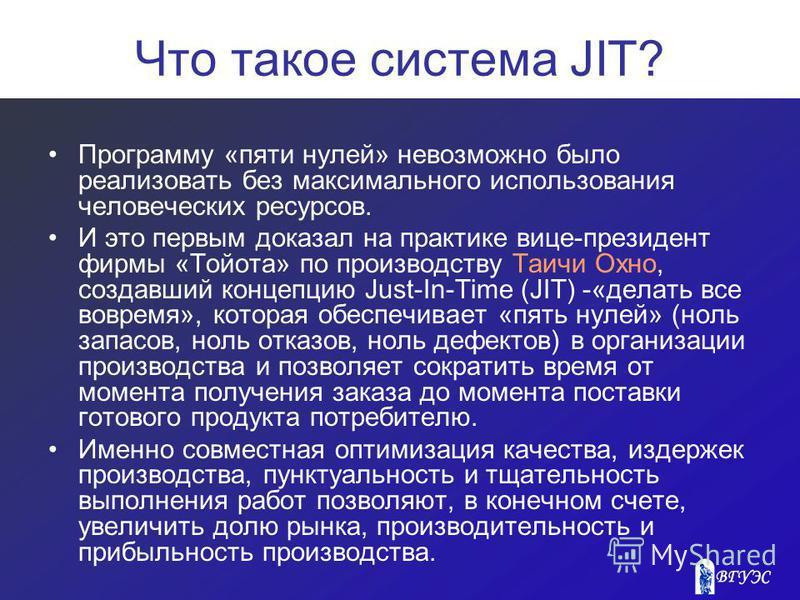 Что такое система JIT? Программу «пяти нулей» невозможно было реализовать без максимального использования человеческих ресурсов. И это первым доказал на практике вице-президент фирмы «Тойота» по производству Таичи Охно, создавший концепцию Just-In-Ti