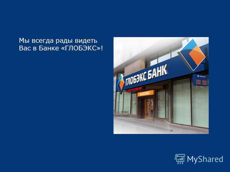 Мы всегда рады видеть Вас в Банке «ГЛОБЭКС»!