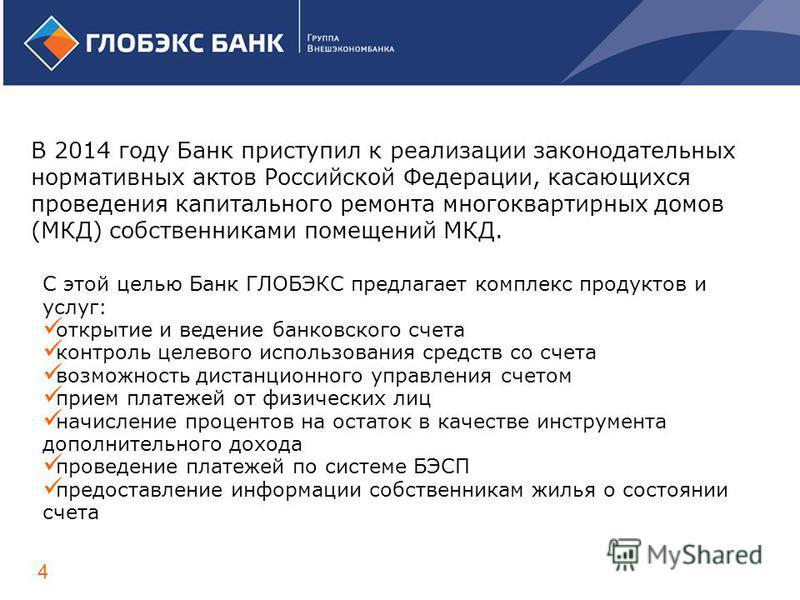 В 2014 году Банк приступил к реализации законодательных нормативных актов Российской Федерации, касающихся проведения капитального ремонта многоквартирных домов (МКД) собственниками помещений МКД. 4 С этой целью Банк ГЛОБЭКС предлагает комплекс проду