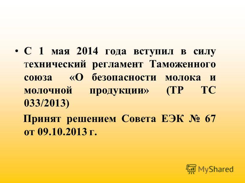 С 1 мая 2014 года вступил в силу технический регламент Таможенного союза «О безопасности молока и молочной продукции» (ТР ТС 033/2013) Принят решением Совета ЕЭК 67 от 09.10.2013 г.