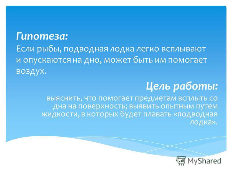 Гипотеза: Если рыбы, подводная лодка легко всплывают и опускаются на дно, может быть им помогает воздух. Цель работы: выяснить, что помогает предметам всплыть со дна на поверхность; выявить опытным путем жидкости, в которых будет плавать «подводная л