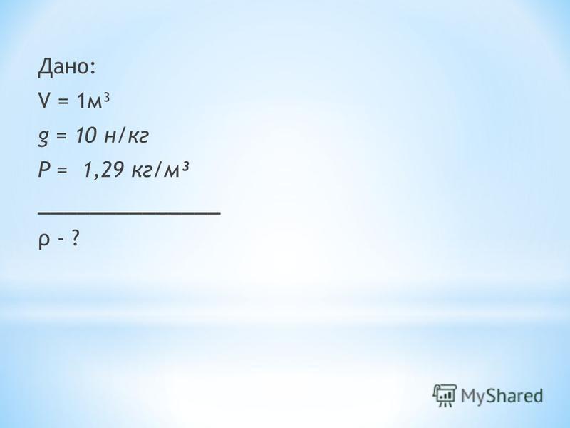 Дано: V = 1 м³ g = 10 н/кг Ρ = 1,29 кг/м³ ______________ ρ - ?