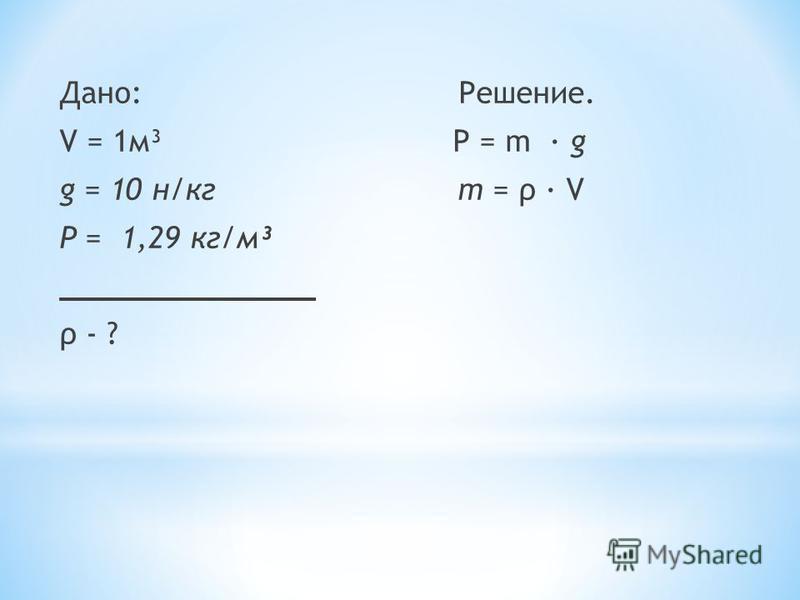 Дано: Решение. V = 1 м³ Р = m · g g = 10 н/кг m = ρ · V Ρ = 1,29 кг/м³ ______________ ρ - ?