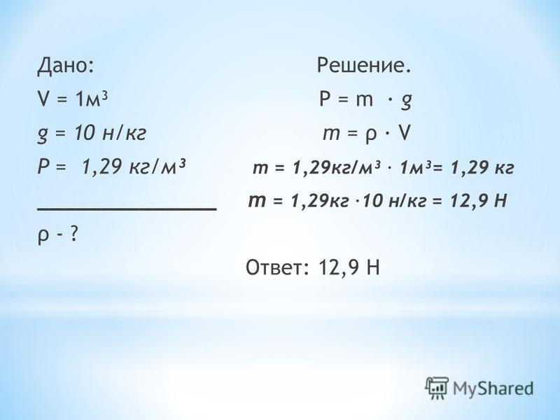 Дано: Решение. V = 1 м³ Р = m · g g = 10 н/кг m = ρ · V Ρ = 1,29 кг/м³ т = 1,29 кг/м³ · 1 м³= 1,29 кг ______________ т = 1,29 кг ·10 н/кг = 12,9 Н ρ - ? Ответ: 12,9 Н