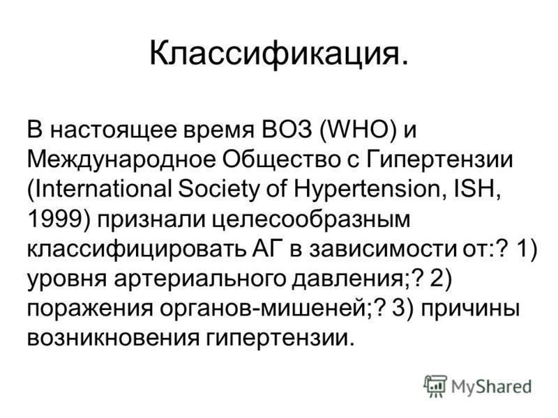 Классификация. В настоящее время ВОЗ (WHO) и Международное Общество с Гипертензии (International Society of Hypertension, ISH, 1999) признали целесообразным классифицировать АГ в зависимости от:? 1) уровня артериального давления;? 2) поражения органо