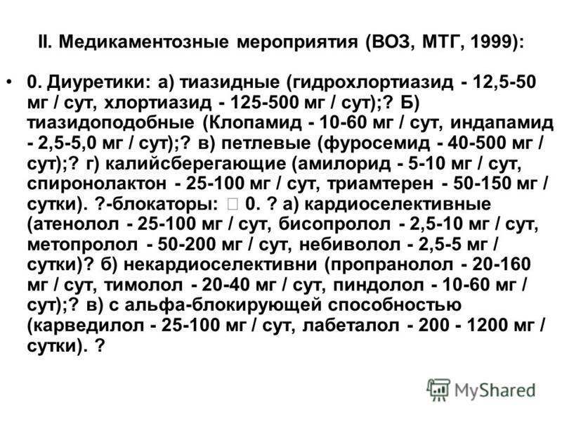 II. Медикаментозные мероприятия (ВОЗ, МТГ, 1999): 0. Диуретики: а) тиазидные (гидрохлортиазид - 12,5-50 мг / сут, хлортиазид - 125-500 мг / сут);? Б) тиазидоподобные (Клопамид - 10-60 мг / сут, индапамид - 2,5-5,0 мг / сут);? в) петлевые (фуросемид -