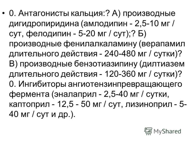 0. Антагонисты кальция:? А) производные дигидропиридина (амлодипин - 2,5-10 мг / сут, фелодипин - 5-20 мг / сут);? Б) производные фенилалкаламину (верапамил длительного действия - 240-480 мг / сутки)? В) производные бензотиазипину (дилтиазем длительн