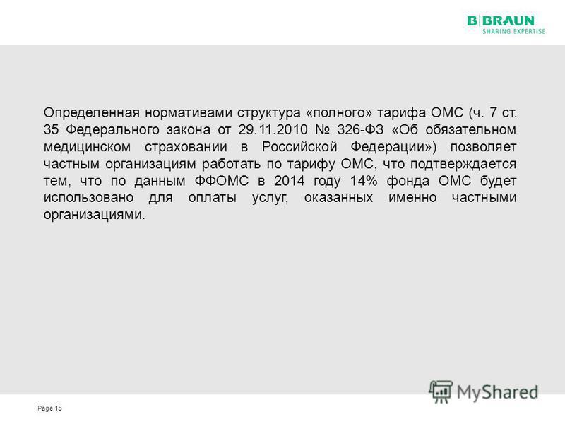 Page15 Определенная нормативами структура «полного» тарифа ОМС (ч. 7 ст. 35 Федерального закона от 29.11.2010 326-ФЗ «Об обязательном медицинском страховании в Российской Федерации») позволяет частным организациям работать по тарифу ОМС, что подтверж