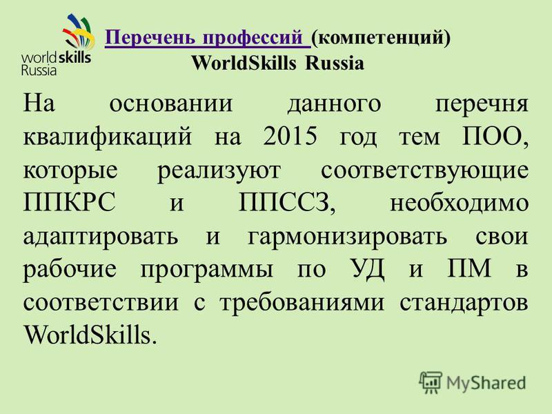 Перечень профессий Перечень профессий (компетенций) WorldSkills Russia На основании данного перечня квалификаций на 2015 год тем ПОО, которые реализуют соответствующие ППКРС и ППССЗ, необходимо адаптировать и гармонизировать свои рабочие программы по