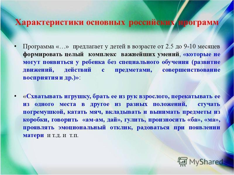 Характеристики основных российских программ Программа «…» предлагает у детей в возрасте от 2.5 до 9-10 месяцев формировать целый комплекс важнейших умений, «которые не могут появиться у ребенка без специального обучения (развитие движений, действий с