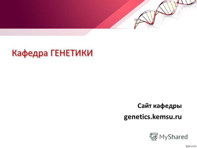 Кафедра ГЕНЕТИКИ Сайт кафедры genetics.kemsu.ru