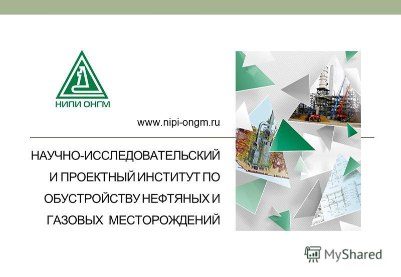 НАУЧНО-ИССЛЕДОВАТЕЛЬСКИЙ И ПРОЕКТНЫЙ ИНСТИТУТ ПО ОБУСТРОЙСТВУ НЕФТЯНЫХ И ГАЗОВЫХ МЕСТОРОЖДЕНИЙ www.nipi-ongm.ru