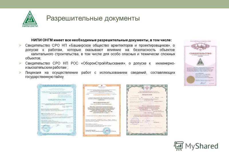 Разрешительные документы НИПИ ОНГМ имеет все необходимые разрешительные документы, в том числе: Свидетельство СРО НП «Башкирское общество архитекторов и проектировщиков», о допуске к работам, которые оказывают влияние на безопасность объектов капитал