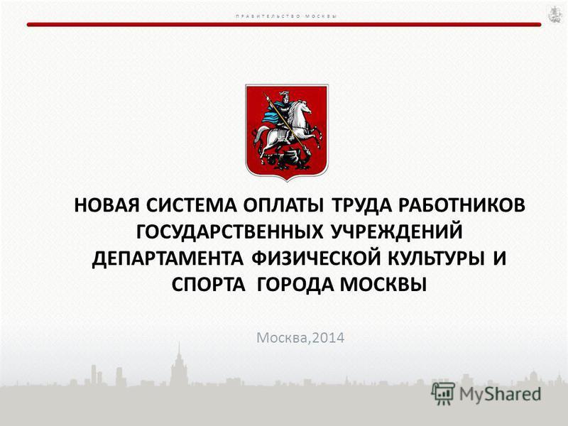 ПРАВИТЕЛЬСТВО МОСКВЫ НОВАЯ СИСТЕМА ОПЛАТЫ ТРУДА РАБОТНИКОВ ГОСУДАРСТВЕННЫХ УЧРЕЖДЕНИЙ ДЕПАРТАМЕНТА ФИЗИЧЕСКОЙ КУЛЬТУРЫ И СПОРТА ГОРОДА МОСКВЫ Москва,2014