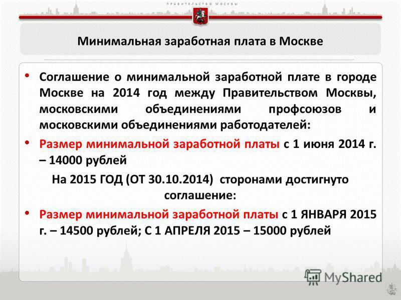 ПРАВИТЕЛЬСТВО МОСКВЫ Минимальная заработная плата в Москве Соглашение о минимальной заработной плате в городе Москве на 2014 год между Правительством Москвы, московскими объединениями профсоюзов и московскими объединениями работодателей: Размер миним