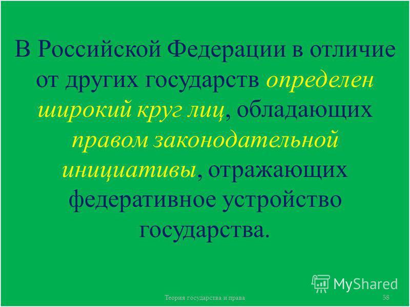 В Российской Федерации в отличие от других государств определен широкий круг лиц, обладающих правом законодательной инициативы, отражающих федеративное устройство государства. Теория государства и права 58