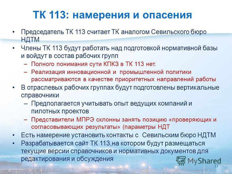 ТК 113: намерения и опасения Председатель ТК 113 считает ТК аналогом Севильского бюро НДТМ Члены ТК 113 будут работать над подготовкой нормативной базы и войдут в состав рабочих групп –Полного понимания сути КПКЗ в ТК 113 нет. –Реализация инновационн