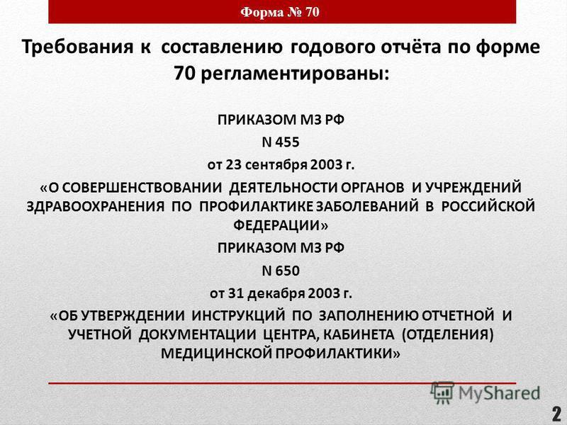 2 Форма 70 Требования к составлению годового отчёта по форме 70 регламентированы: ПРИКАЗОМ МЗ РФ N 455 от 23 сентября 2003 г. «О СОВЕРШЕНСТВОВАНИИ ДЕЯТЕЛЬНОСТИ ОРГАНОВ И УЧРЕЖДЕНИЙ ЗДРАВООХРАНЕНИЯ ПО ПРОФИЛАКТИКЕ ЗАБОЛЕВАНИЙ В РОССИЙСКОЙ ФЕДЕРАЦИИ» П