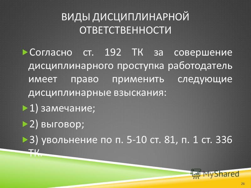 ВИДЫ ДИСЦИПЛИНАРНОЙ ОТВЕТСТВЕННОСТИ Согласно ст. 192 ТК за совершение дисциплинарного проступка работодатель имеет право применить следующие дисциплинарные взыскания : 1) замечание ; 2) выговор ; 3) увольнение по п. 5-10 ст. 81, п. 1 ст. 336 ТК. 26
