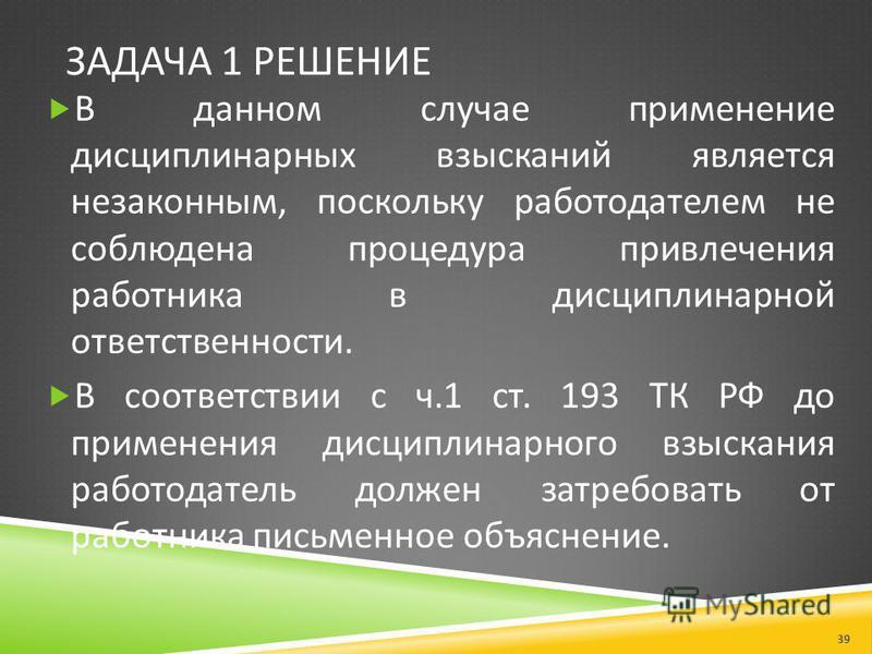 ЗАДАЧА 1 РЕШЕНИЕ В данном случае применение дисциплинарных взысканий является незаконным, поскольку работодателем не соблюдена процедура привлечения работника в дисциплинарной ответственности. В соответствии с ч.1 ст. 193 ТК РФ до применения дисципли